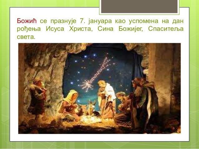 Божић се празнује 7. јануара као успомена на дан рођења Исуса Христа, Сина Божијег, Спаситеља света.