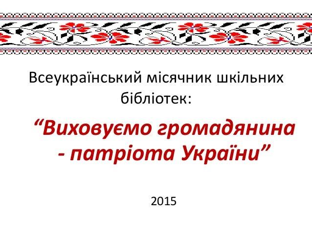 """Всеукраїнський місячник шкільних бібліотек: """"Виховуємо громадянина - патріота України"""" 2015"""