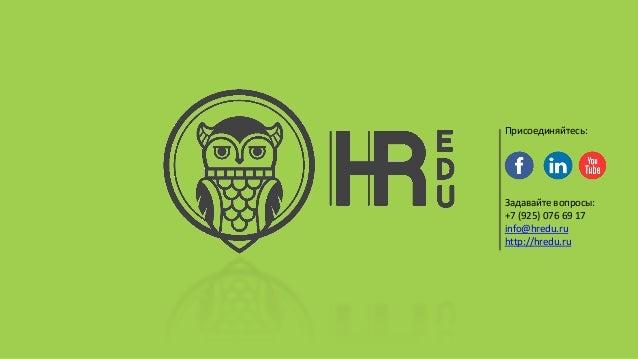 Задавайте вопросы: +7 (925) 076 69 17 info@hredu.ru http://hredu.ru Присоединяйтесь: