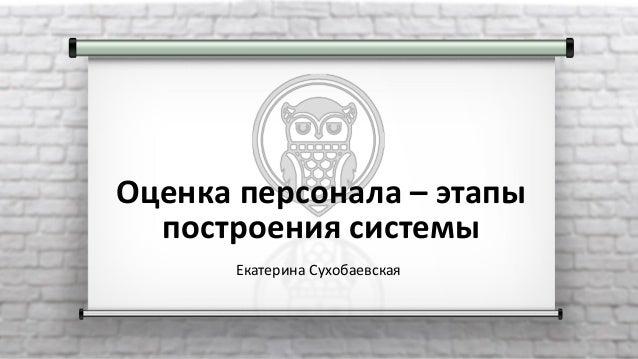 Оценка персонала – этапы построения системы Екатерина Сухобаевская