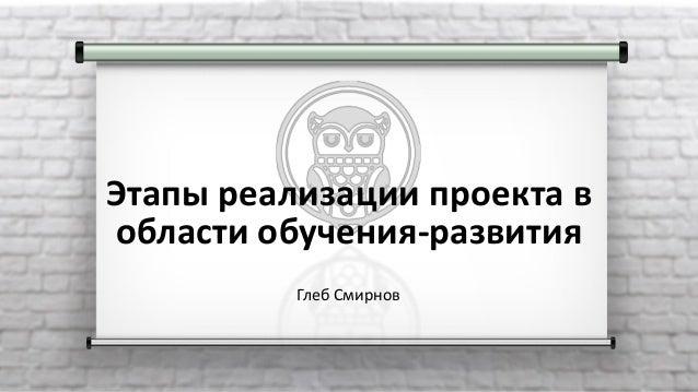 Этапы реализации проекта в области обучения-развития Глеб Смирнов