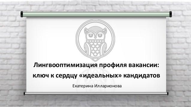 Лингвооптимизация профиля вакансии: ключ к сердцу «идеальных» кандидатов Екатерина Илларионова