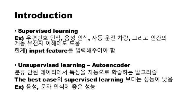 Introduction • Supervised learning Ex) 우편번호 인식, 음성 인식, 자동 운전 차량, 그리고 인간의 게놈 유전자 이해에도 도움 한계) input feature를 입력해주어야 함 • Unsu...