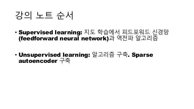 강의 노트 순서 • Supervised learning: 지도 학습에서 피드포워드 신경망 (feedforward neural network)과 역전파 알고리즘 • Unsupervised learning: 알고리즘 구축....