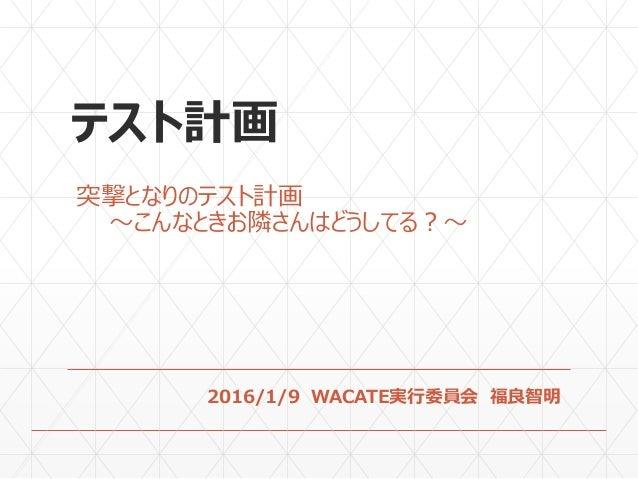 テスト計画 突撃となりのテスト計画 〜こんなときお隣さんはどうしてる?〜 2016/1/9 WACATE実行委員会 福良智明