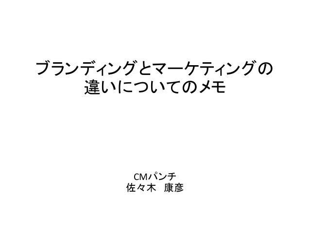 ブランディングとマーケティングの 違いについてのメモ CMパンチ 佐々木 康彦