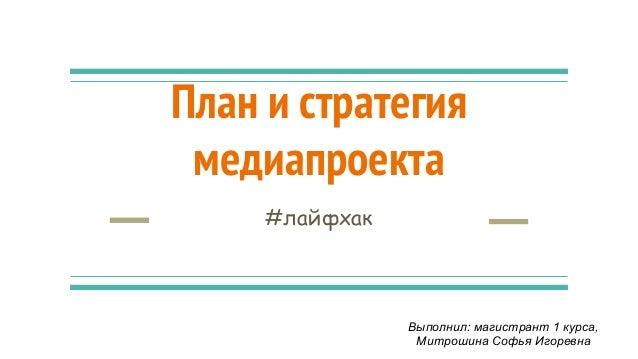 План и стратегия медиапроекта #лайфхак Выполнил: магистрант 1 курса, Митрошина Софья Игоревна