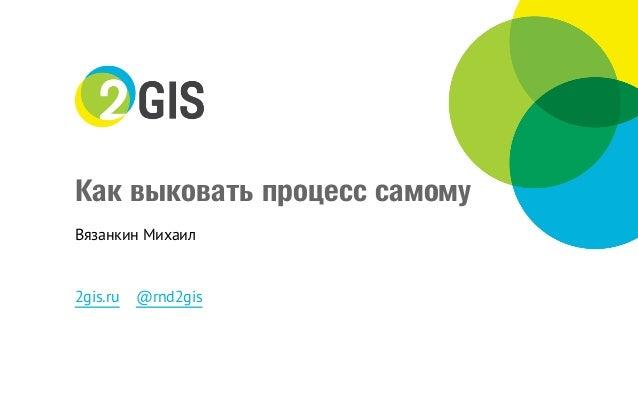 «Как выковать процесс самому» –Михаил Вязанкин, 2ГИС Slide 2