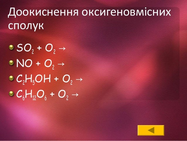 Доокиснення оксигеновмісних сполук SO2 + O2 → NO + O2 → C2H5OH + O2 → C6H12O6 + O2 →