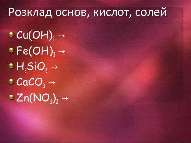 Розклад основ, кислот, солей Cu(OH)2 → Fe(OH)3 → H2SiO3 → CaCO3 → Zn(NO3)2 →