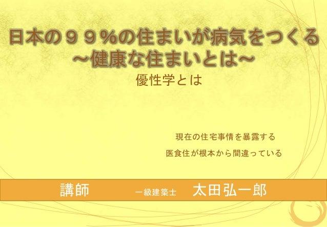 日本の99%の住まいが病気をつくる ~健康な住まいとは~ 優性学とは 現在の住宅事情を暴露する 医食住が根本から間違っている 講師 一級建築士 太田弘一郎