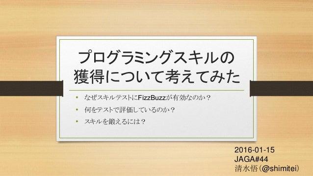 プログラミングスキルの 獲得について考えてみた • なぜスキルテストにFizzBuzzが有効なのか? • 何をテストで評価しているのか? • スキルを鍛えるには? 2016-01-15 JAGA#44 清水悟(@shimitei)