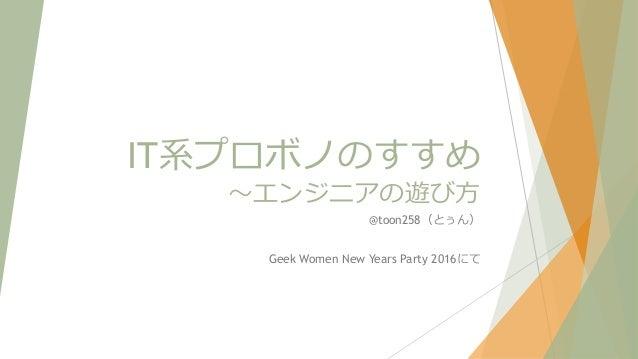 IT系プロボノのすすめ ~エンジニアの遊び方 @toon258(とぅん) Geek Women New Years Party 2016にて
