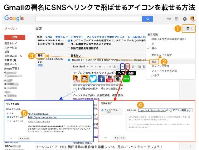 Gmailの署名にSNSへリンクで飛ばせるアイコンを載せる方法 イーンスパイア(株)横田秀珠の著作権を尊重しつつ、是非ノウハウをシェアしよう! 1 リンク 画像 http://yokotashurin.com http://yokotashur...