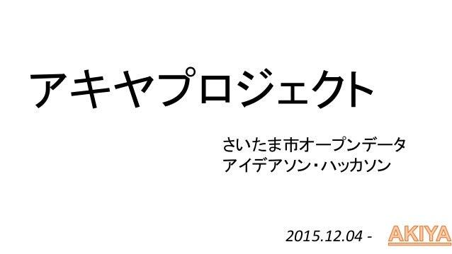 アキヤプロジェクト 2015.12.04 - さいたま市オープンデータ アイデアソン・ハッカソン