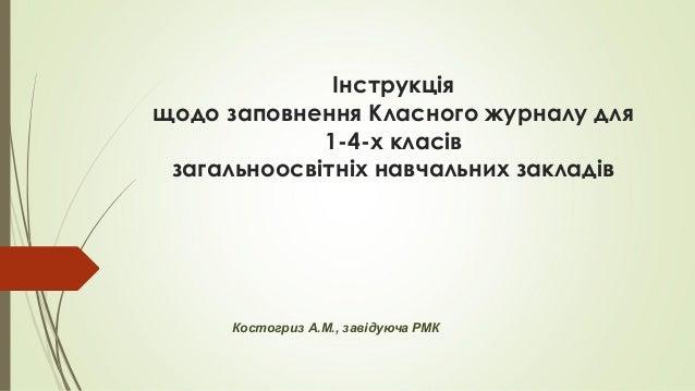 Інструкція щодо заповнення Класного журналу для 1-4-х класів загальноосвітніх навчальних закладів Костогриз А.М., заві...