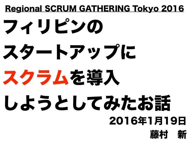 フィリピンの スタートアップに スクラムを導入 しようとしてみたお話 2016年1月19日 藤村新 Regional SCRUM GATHERING Tokyo 2016