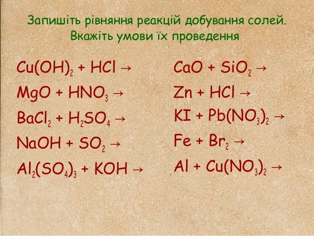 Запишіть рівняння реакцій добування солей. Вкажіть умови їх проведення Cu(OH)2 + HCl → MgO + HNO3 → BaCl2 + H2SO4 → NaOH +...