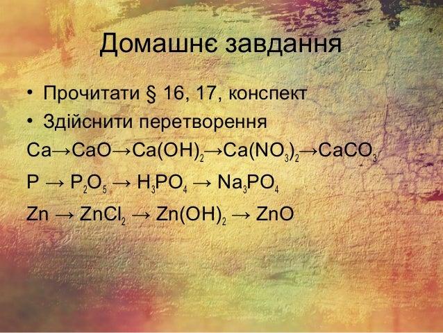 Домашнє завдання • Прочитати § 16, 17, конспект • Здійснити перетворення Ca→CaO→Ca(OH)2→Ca(NO3)2→CaCO3 P → P2O5 → H3PO4 → ...