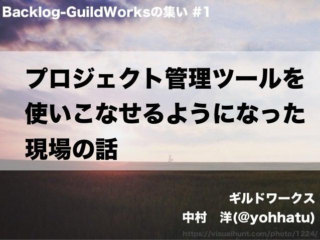 プロジェクト管理ツールを 使いこなせるようになった 現場の話 Backlog-GuildWorksの集い #1 https://visualhunt.com/photo/1224/ ギルドワークス 中村洋(@yohhatu)