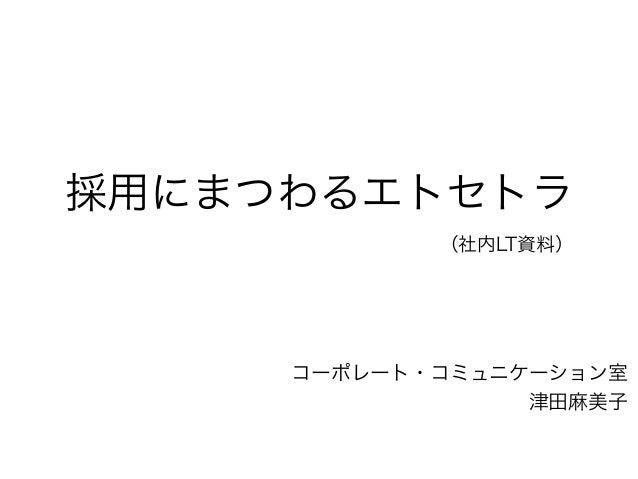 採用にまつわるエトセトラ (社内LT資料) コーポレート・コミュニケーション室 津田麻美子