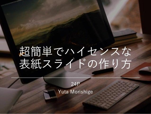 超簡単でハイセンスな 表紙スライドの作り方 24P Yuta Morishige
