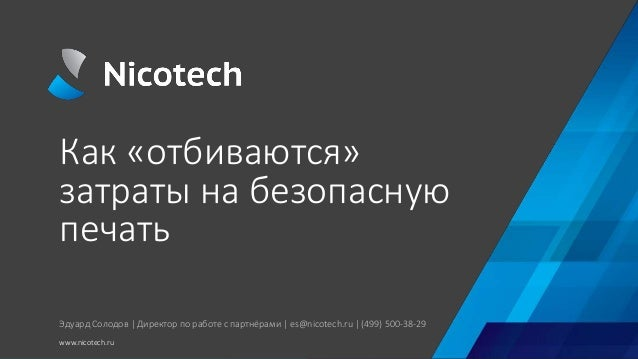 Как «отбиваются» затраты на безопасную печать www.nicotech.ru Эдуард Солодов   Директор по работе с партнёрами   es@nicote...