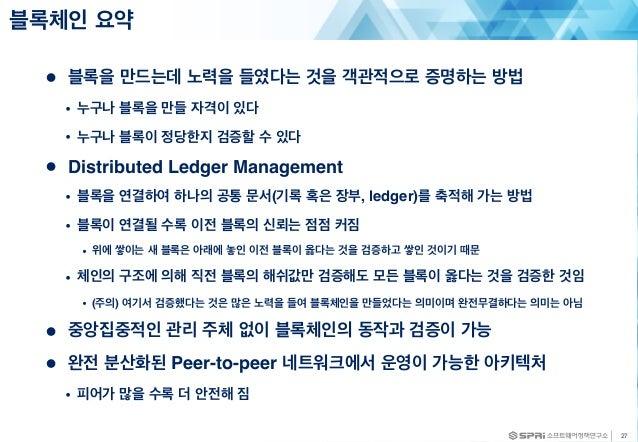 ● 블록을 만드는데 노력을 들였다는 것을 객관적으로 증명하는 방법 • 누구나 블록을 만들 자격이 있다 • 누구나 블록이 정당한지 검증할 수 있다 ● Distributed Ledger Management • 블록을 연결하...