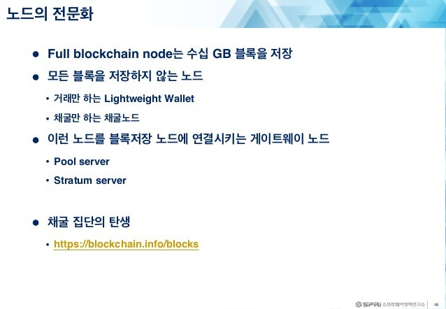 ● Full blockchain node는 수십 GB 블록을 저장 ● 모든 블록을 저장하지 않는 노드 • 거래만 하는 Lightweight Wallet • 채굴만 하는 채굴노드 ● 이런 노드를 블록저장 노드에 연결시키는...