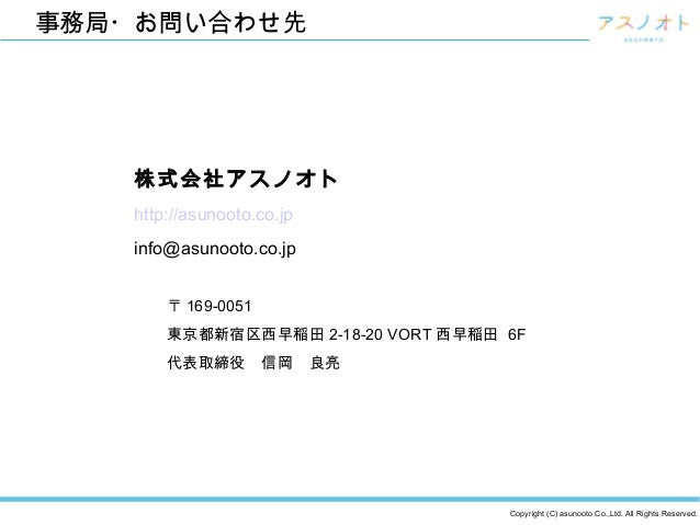 Copyright (C) asunooto.Co.,Ltd. All Rights Reserved. 事務局・お問い合わせ先 株式会社アスノオト http://asunooto.co.jp info@asunooto.co.jp 〒 169...