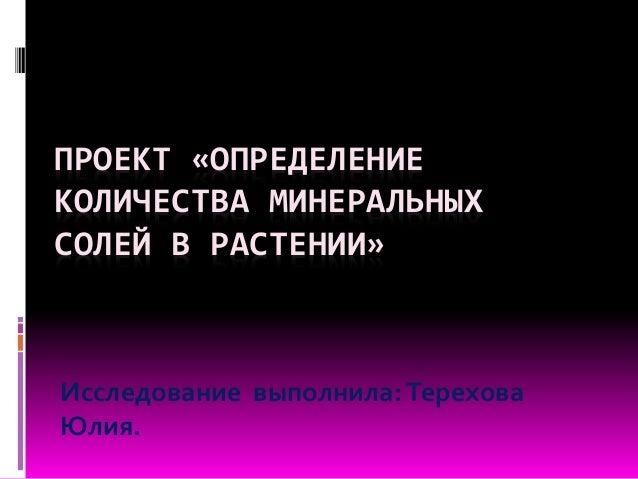 ПРОЕКТ «ОПРЕДЕЛЕНИЕ КОЛИЧЕСТВА МИНЕРАЛЬНЫХ СОЛЕЙ В РАСТЕНИИ» Исследование выполнила:Терехова Юлия.