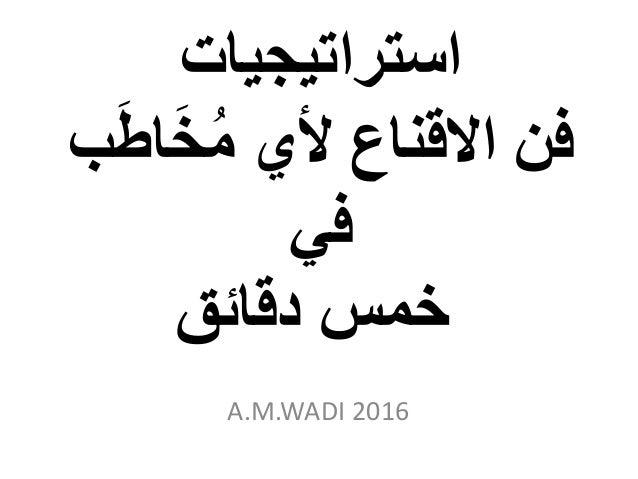 استراتيجيات اَخُم ألي االقناع فنبَط في دقائق خمس A.M.WADI 2016