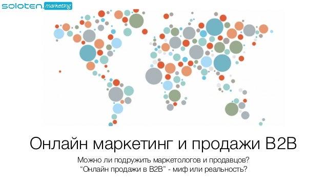 """Онлайн маркетинг и продажи B2B Можно ли подружить маркетологов и продавцов? """"Онлайн продажи в B2B"""" - миф или реальность?"""