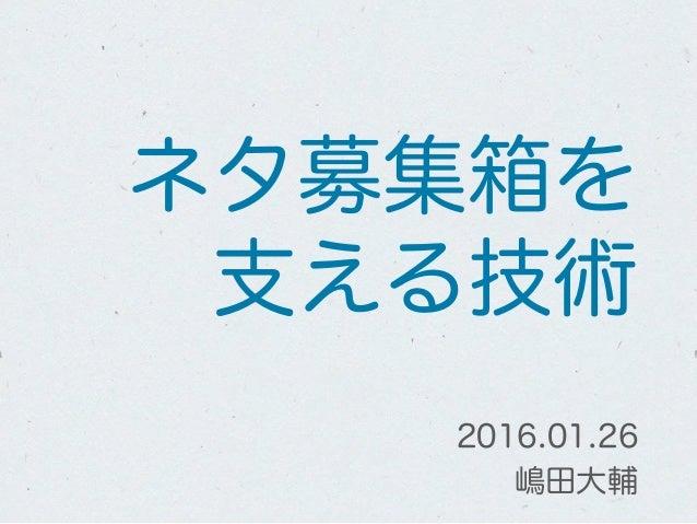 ネタ募集箱を 支える技術 2016.01.26 嶋田大輔