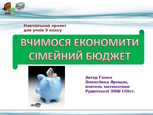 Навчальний проект для учнів 9 класу Автор Ганна Олексіївна Ярощак, вчитель математики Рудянської ЗОШ І-ІІІст.