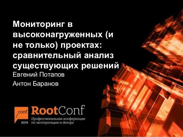 Мониторинг в высоконагруженных (и не только) проектах: сравнительный анализ существующих решений Евгений Потапов Антон Бар...