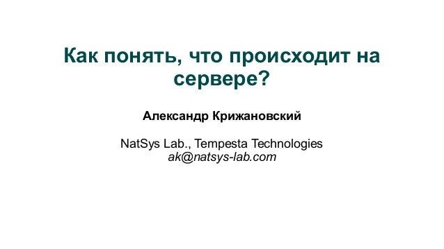 Как понять, что происходит на сервере? Александр Крижановский NatSys Lab., Tempesta Technologies ak@natsys-lab.com