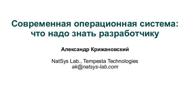 Современная операционная система: что надо знать разработчику Александр Крижановский NatSys Lab., Tempesta Technologies ak...