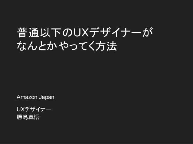 普通以下のUXデザイナーが なんとかやってく方法 Amazon Japan UXデザイナー 勝島真悟