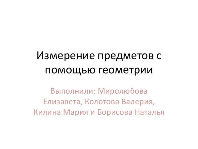 Измерение предметов с помощью геометрии Выполнили: Миролюбова Елизавета, Колотова Валерия, Килина Мария и Борисова Наталья