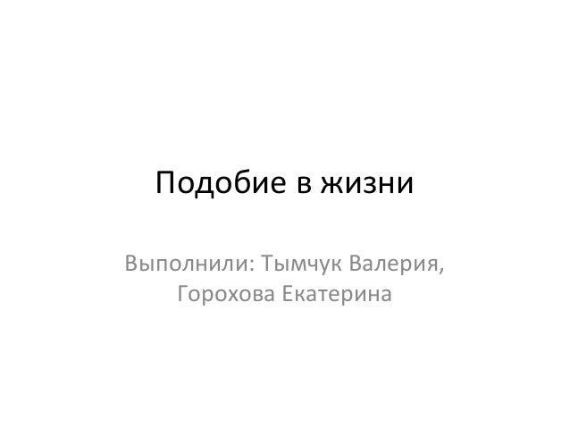 Подобие в жизни Выполнили: Тымчук Валерия, Горохова Екатерина