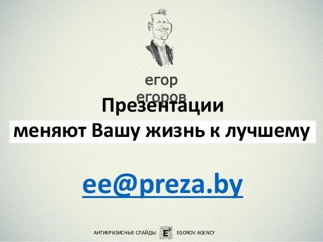 ee@preza.by АНТИКРИЗИСНЫЕ СЛАЙДЫ EGOROV AGENCY егор егоров Презентации меняют Вашу жизнь к лучшему