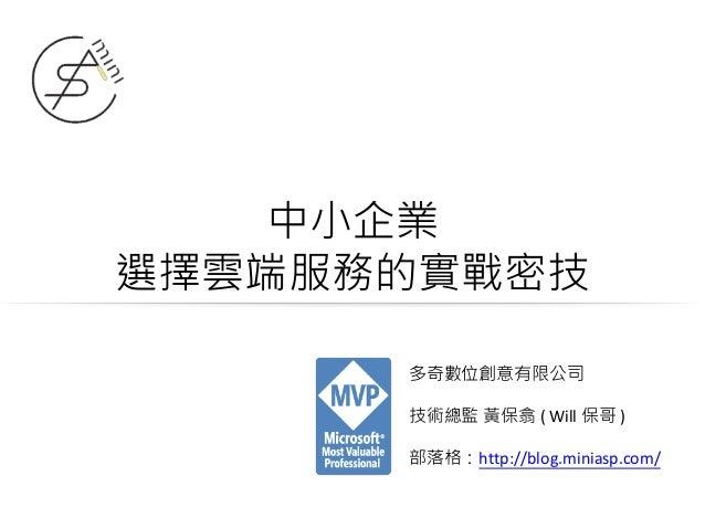 中小企業 選擇雲端服務的實戰密技 多奇數位創意有限公司 技術總監 黃保翕 ( Will 保哥 ) 部落格:http://blog.miniasp.com/