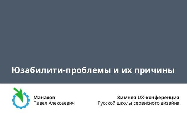 Юзабилити-проблемы и их причины Манахов Павел Алексеевич Зимняя UX-конференция Русской школы сервисного дизайна