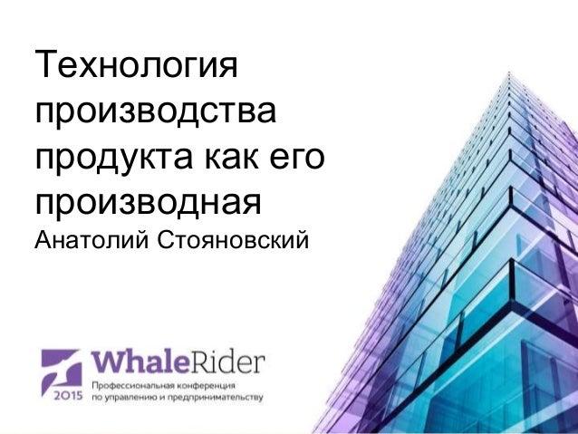 Технология производства продукта как его производная Анатолий Стояновский