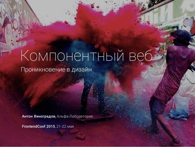 Компонентный веб Проникновение в дизайн Антон Виноградов, Альфа-Лаборатория FrontendConf 2015, 21-22 мая 1