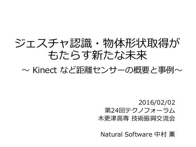 ジェスチャ認識・物体形状取得が もたらす新たな未来 ~ Kinect など距離センサーの概要と事例~ 2016/02/02 第24回テクノフォーラム 木更津高専 技術振興交流会 Natural Software 中村 薫