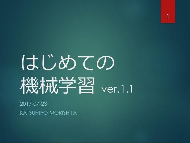はじめての 機械学習 ver.1.1 2017-07-23 KATSUHIRO MORISHITA 1