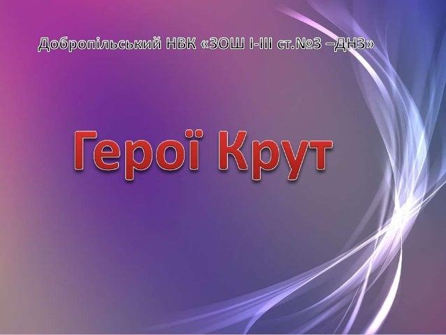 29 січня 1918 року в історії України з'явилася нова сторінка, щедро полита молодою кров'ю, назва якої — Крути! Біля невели...