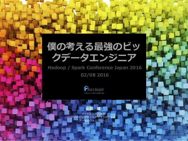 僕の考える最強のビッ クデータエンジニア Hadoop / Spark Conference Japan 2016 02/08 2016 ⼭⽥雄 ネットビジネス本部 ディベロップメントデザインユニット アーキテクト1グループ